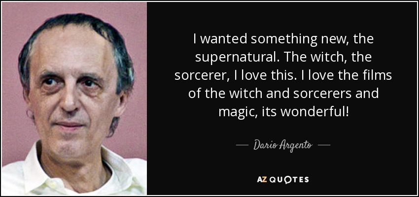 I wanted something new, the supernatural. The witch, the sorcerer, I love this. I love the films of the witch and sorcerers and magic, its wonderful! - Dario Argento