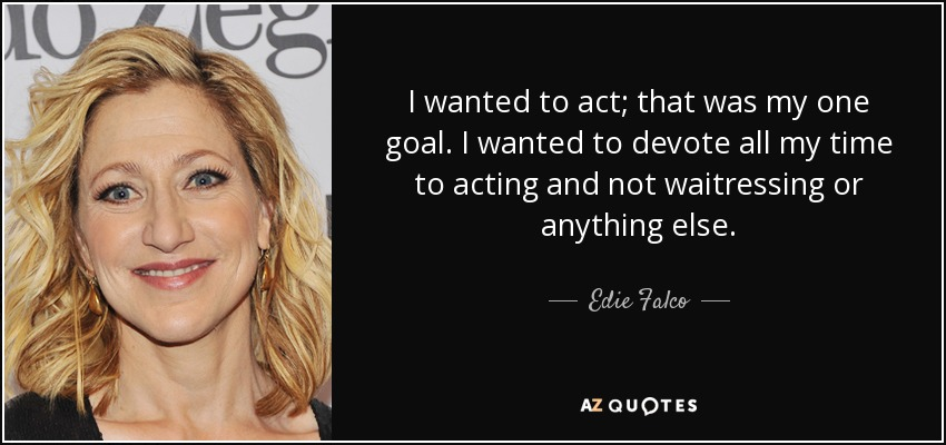 I wanted to act; that was my one goal. I wanted to devote all my time to acting and not waitressing or anything else. - Edie Falco