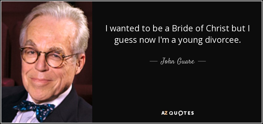 I wanted to be a Bride of Christ but I guess now I'm a young divorcee. - John Guare