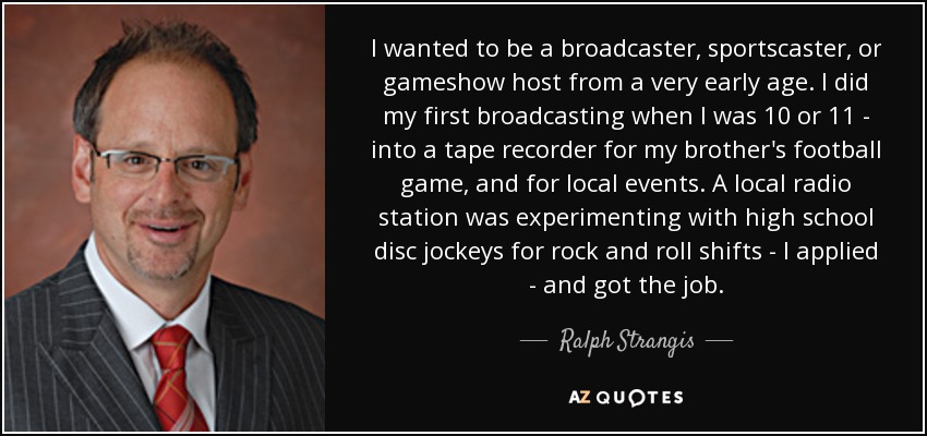 I wanted to be a broadcaster, sportscaster, or gameshow host from a very early age. I did my first broadcasting when I was 10 or 11 - into a tape recorder for my brother's football game, and for local events. A local radio station was experimenting with high school disc jockeys for rock and roll shifts - I applied - and got the job. - Ralph Strangis