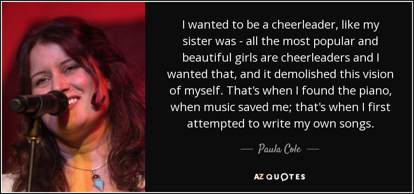 I wanted to be a cheerleader, like my sister was - all the most popular and beautiful girls are cheerleaders and I wanted that, and it demolished this vision of myself. That's when I found the piano, when music saved me; that's when I first attempted to write my own songs. - Paula Cole