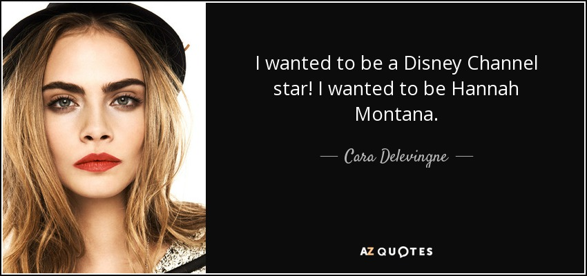 I wanted to be a Disney Channel star! I wanted to be Hannah Montana. - Cara Delevingne