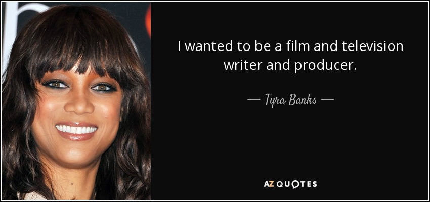 I wanted to be a film and television writer and producer. - Tyra Banks