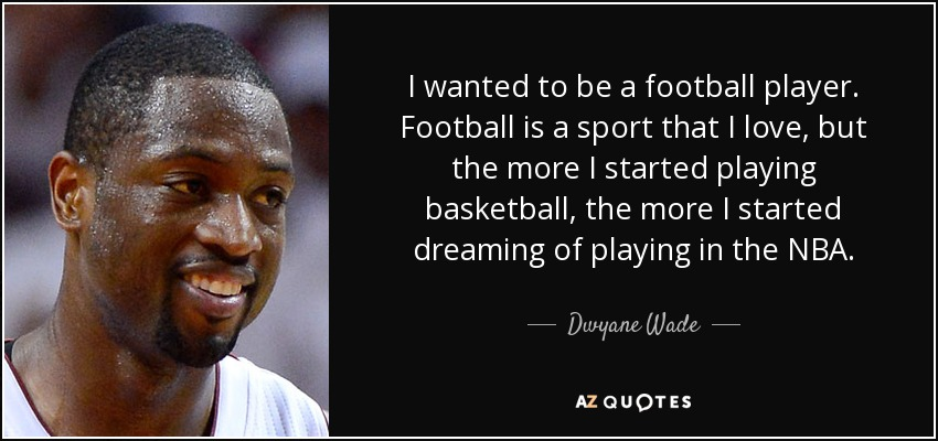 I wanted to be a football player. Football is a sport that I love, but the more I started playing basketball, the more I started dreaming of playing in the NBA. - Dwyane Wade