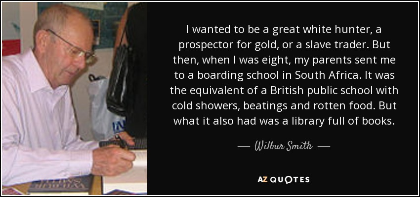 I wanted to be a great white hunter, a prospector for gold, or a slave trader. But then, when I was eight, my parents sent me to a boarding school in South Africa. It was the equivalent of a British public school with cold showers, beatings and rotten food. But what it also had was a library full of books. - Wilbur Smith