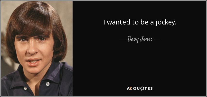 I wanted to be a jockey. - Davy Jones