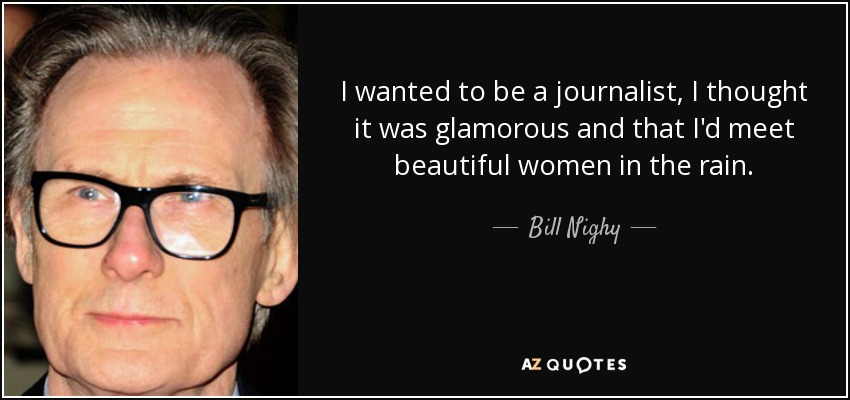 I wanted to be a journalist, I thought it was glamorous and that I'd meet beautiful women in the rain. - Bill Nighy