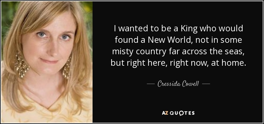 I wanted to be a King who would found a New World, not in some misty country far across the seas, but right here, right now, at home. - Cressida Cowell