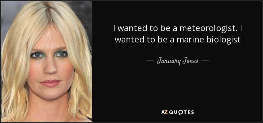 I wanted to be a meteorologist. I wanted to be a marine biologist - January Jones