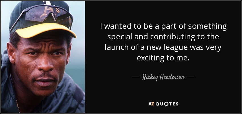 I wanted to be a part of something special and contributing to the launch of a new league was very exciting to me. - Rickey Henderson