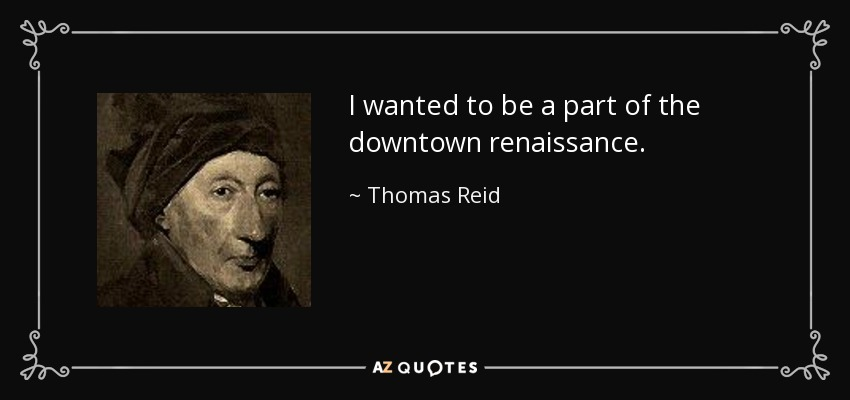 I wanted to be a part of the downtown renaissance. - Thomas Reid