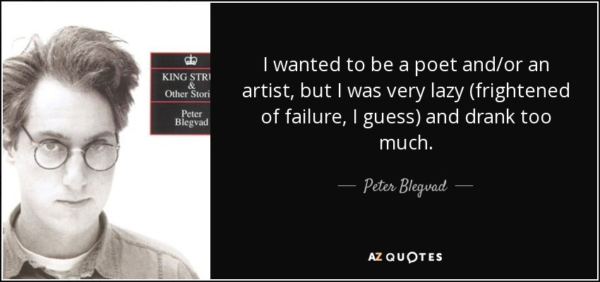 I wanted to be a poet and/or an artist, but I was very lazy (frightened of failure, I guess) and drank too much. - Peter Blegvad