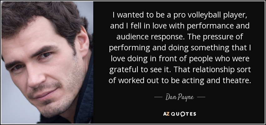 I wanted to be a pro volleyball player, and I fell in love with performance and audience response. The pressure of performing and doing something that I love doing in front of people who were grateful to see it. That relationship sort of worked out to be acting and theatre. - Dan Payne