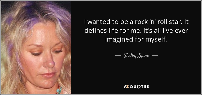 I wanted to be a rock 'n' roll star. It defines life for me. It's all I've ever imagined for myself. - Shelby Lynne