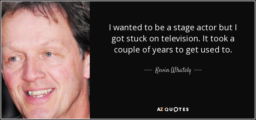 I wanted to be a stage actor but I got stuck on television. It took a couple of years to get used to. - Kevin Whately