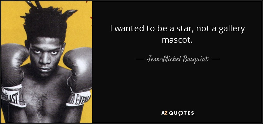 I wanted to be a star, not a gallery mascot. - Jean-Michel Basquiat