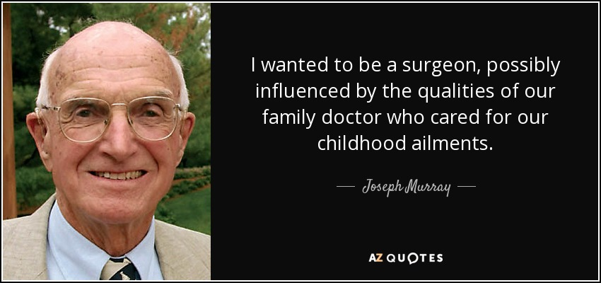 I wanted to be a surgeon, possibly influenced by the qualities of our family doctor who cared for our childhood ailments. - Joseph Murray