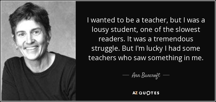 I wanted to be a teacher, but I was a lousy student, one of the slowest readers. It was a tremendous struggle. But I'm lucky I had some teachers who saw something in me. - Ann Bancroft