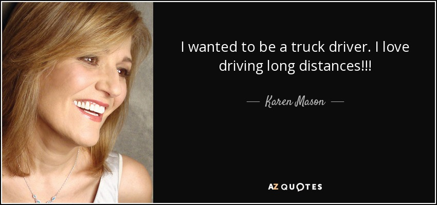 I wanted to be a truck driver. I love driving long distances!!! - Karen Mason