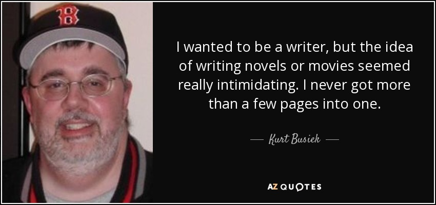I wanted to be a writer, but the idea of writing novels or movies seemed really intimidating. I never got more than a few pages into one. - Kurt Busiek