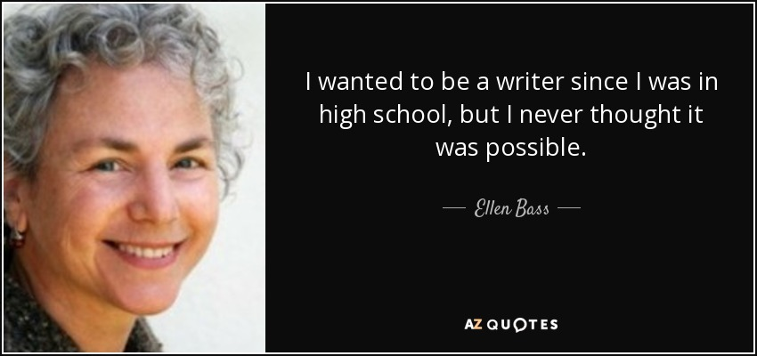 I wanted to be a writer since I was in high school, but I never thought it was possible. - Ellen Bass