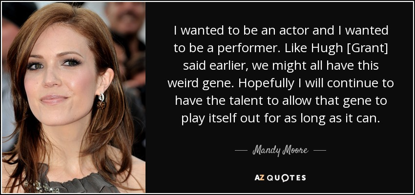 I wanted to be an actor and I wanted to be a performer. Like Hugh [Grant] said earlier, we might all have this weird gene. Hopefully I will continue to have the talent to allow that gene to play itself out for as long as it can. - Mandy Moore