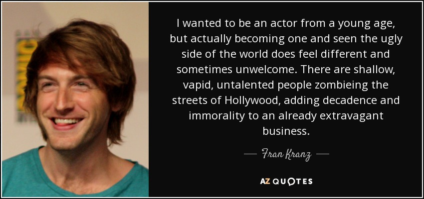 I wanted to be an actor from a young age, but actually becoming one and seen the ugly side of the world does feel different and sometimes unwelcome. There are shallow, vapid, untalented people zombieing the streets of Hollywood, adding decadence and immorality to an already extravagant business. - Fran Kranz