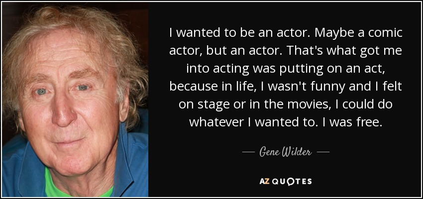 I wanted to be an actor. Maybe a comic actor, but an actor. That's what got me into acting was putting on an act, because in life, I wasn't funny and I felt on stage or in the movies, I could do whatever I wanted to. I was free. - Gene Wilder