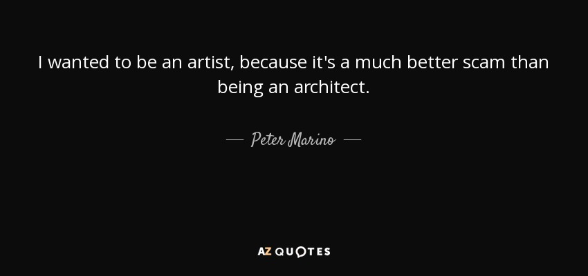 I wanted to be an artist, because it's a much better scam than being an architect. - Peter Marino