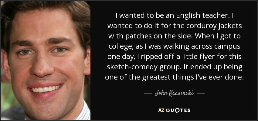 I wanted to be an English teacher. I wanted to do it for the corduroy jackets with patches on the side. When I got to college, as I was walking across campus one day, I ripped off a little flyer for this sketch-comedy group. It ended up being one of the greatest things I've ever done. - John Krasinski