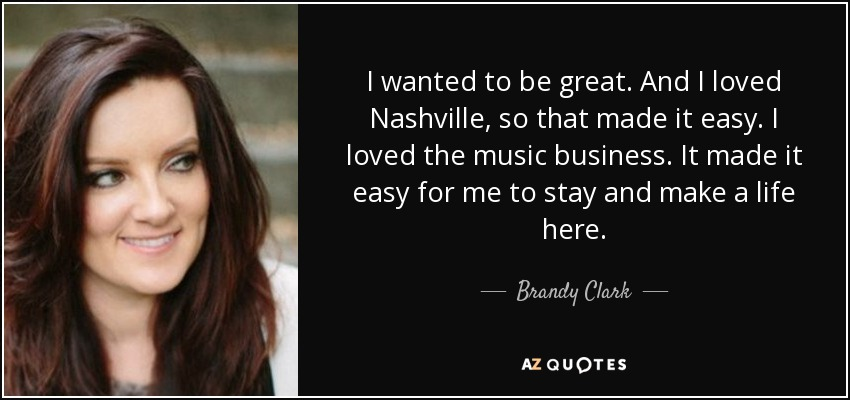 I wanted to be great. And I loved Nashville, so that made it easy. I loved the music business. It made it easy for me to stay and make a life here. - Brandy Clark