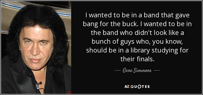 I wanted to be in a band that gave bang for the buck. I wanted to be in the band who didn't look like a bunch of guys who, you know, should be in a library studying for their finals. - Gene Simmons