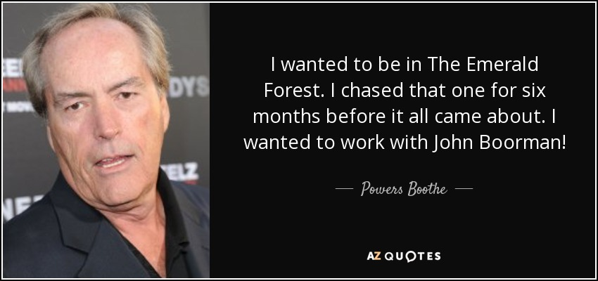 I wanted to be in The Emerald Forest. I chased that one for six months before it all came about. I wanted to work with John Boorman! - Powers Boothe