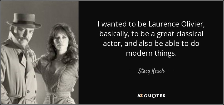 I wanted to be Laurence Olivier, basically, to be a great classical actor, and also be able to do modern things. - Stacy Keach