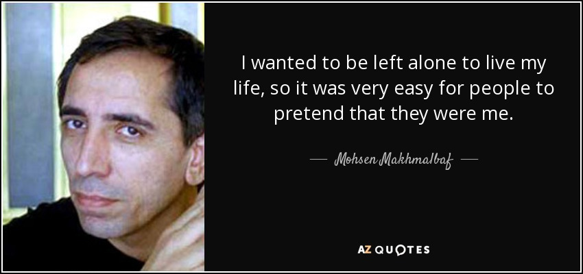 I wanted to be left alone to live my life, so it was very easy for people to pretend that they were me. - Mohsen Makhmalbaf