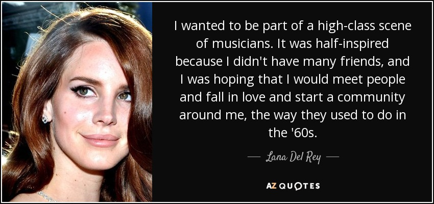 I wanted to be part of a high-class scene of musicians. It was half-inspired because I didn't have many friends, and I was hoping that I would meet people and fall in love and start a community around me, the way they used to do in the '60s. - Lana Del Rey