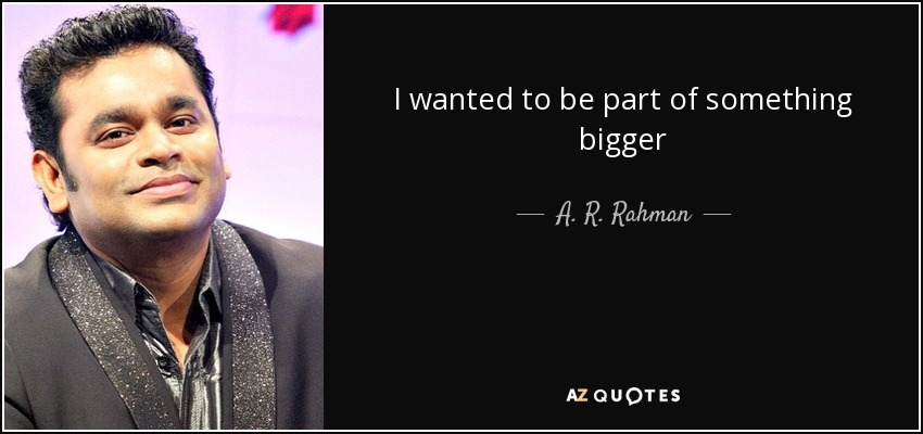 I wanted to be part of something bigger - A. R. Rahman