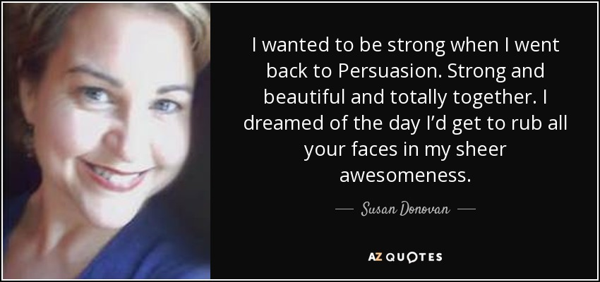I wanted to be strong when I went back to Persuasion. Strong and beautiful and totally together. I dreamed of the day I'd get to rub all your faces in my sheer awesomeness. - Susan Donovan