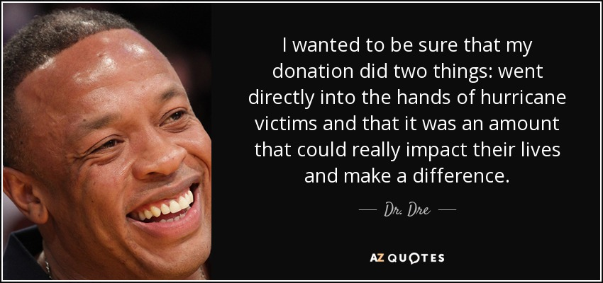 I wanted to be sure that my donation did two things: went directly into the hands of hurricane victims and that it was an amount that could really impact their lives and make a difference. - Dr. Dre