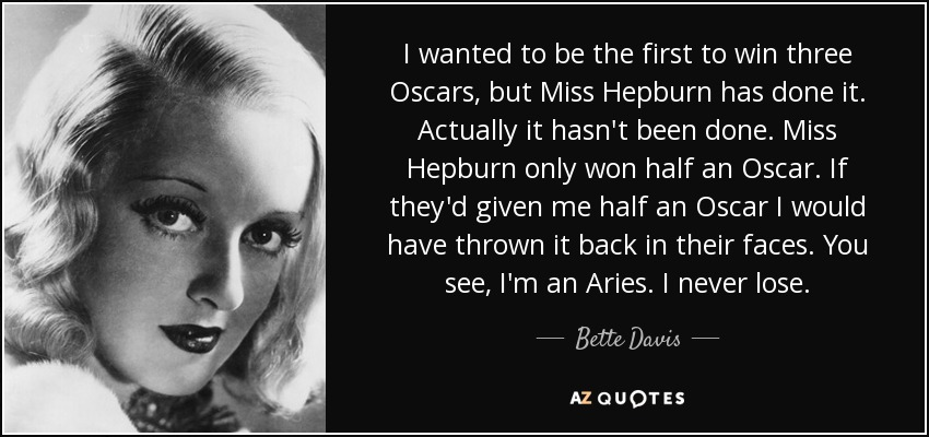 I wanted to be the first to win three Oscars, but Miss Hepburn has done it. Actually it hasn't been done. Miss Hepburn only won half an Oscar. If they'd given me half an Oscar I would have thrown it back in their faces. You see, I'm an Aries. I never lose. - Bette Davis