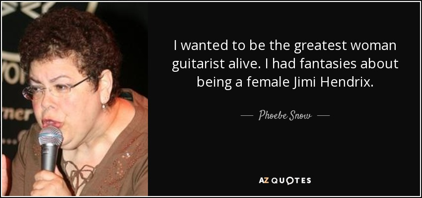 I wanted to be the greatest woman guitarist alive. I had fantasies about being a female Jimi Hendrix. - Phoebe Snow