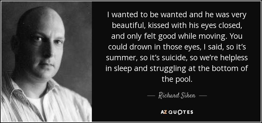 I wanted to be wanted and he was very beautiful, kissed with his eyes closed, and only felt good while moving. You could drown in those eyes, I said, so it's summer, so it's suicide, so we're helpless in sleep and struggling at the bottom of the pool. - Richard Siken