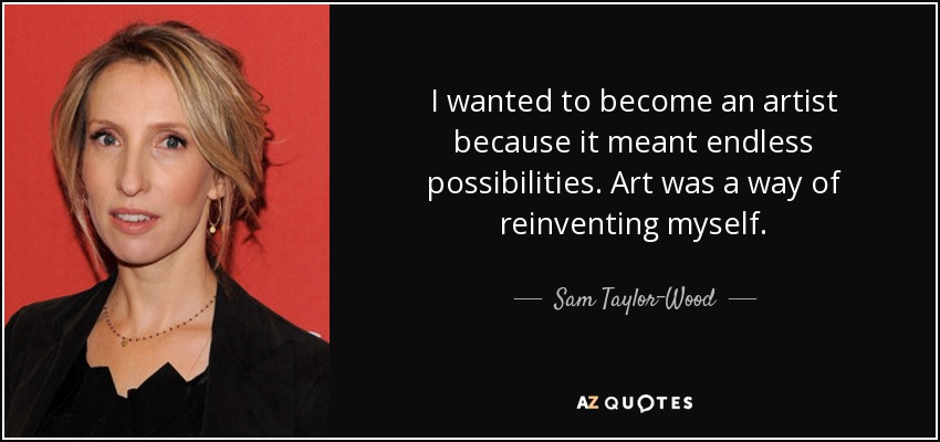 I wanted to become an artist because it meant endless possibilities. Art was a way of reinventing myself. - Sam Taylor-Wood