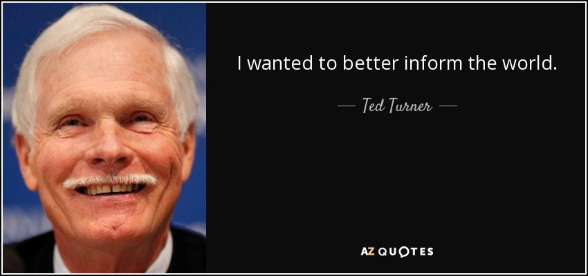 I wanted to better inform the world. - Ted Turner