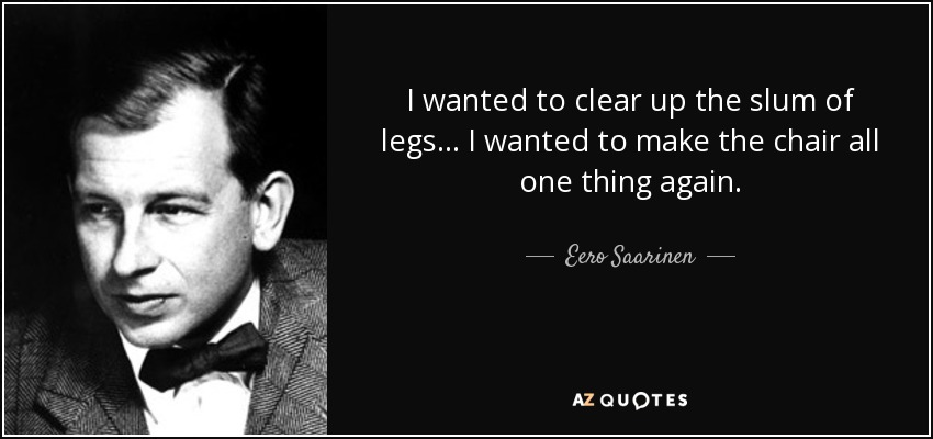 I wanted to clear up the slum of legs… I wanted to make the chair all one thing again. - Eero Saarinen