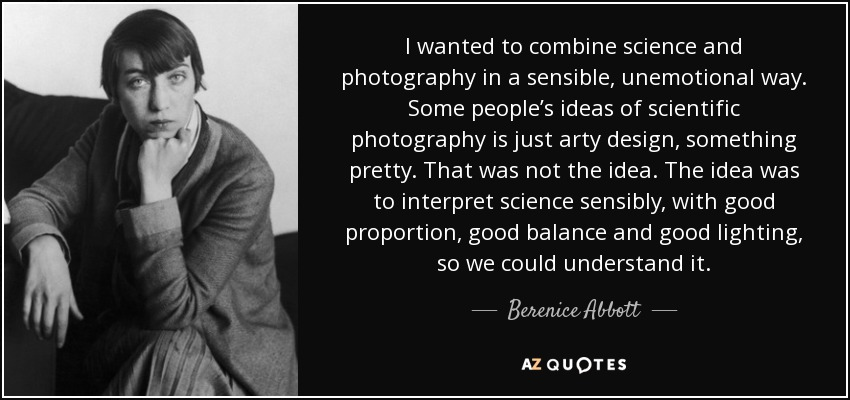 I wanted to combine science and photography in a sensible, unemotional way. Some people's ideas of scientific photography is just arty design, something pretty. That was not the idea. The idea was to interpret science sensibly, with good proportion, good balance and good lighting, so we could understand it. - Berenice Abbott