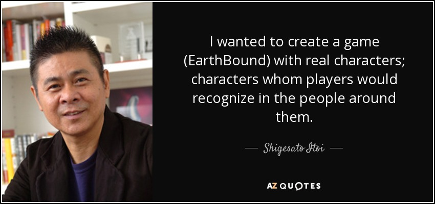 I wanted to create a game (EarthBound) with real characters; characters whom players would recognize in the people around them. - Shigesato Itoi