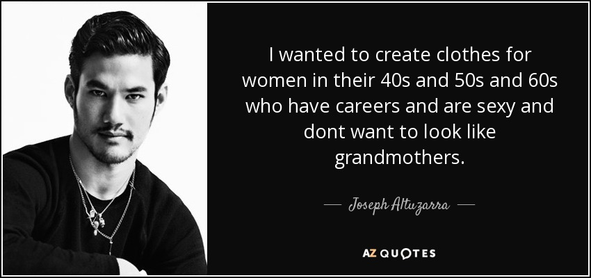 I wanted to create clothes for women in their 40s and 50s and 60s who have careers and are sexy and dont want to look like grandmothers. - Joseph Altuzarra