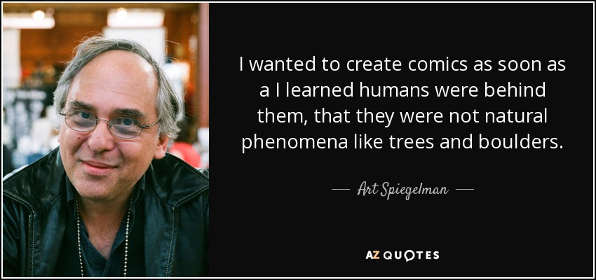 I wanted to create comics as soon as a I learned humans were behind them, that they were not natural phenomena like trees and boulders. - Art Spiegelman