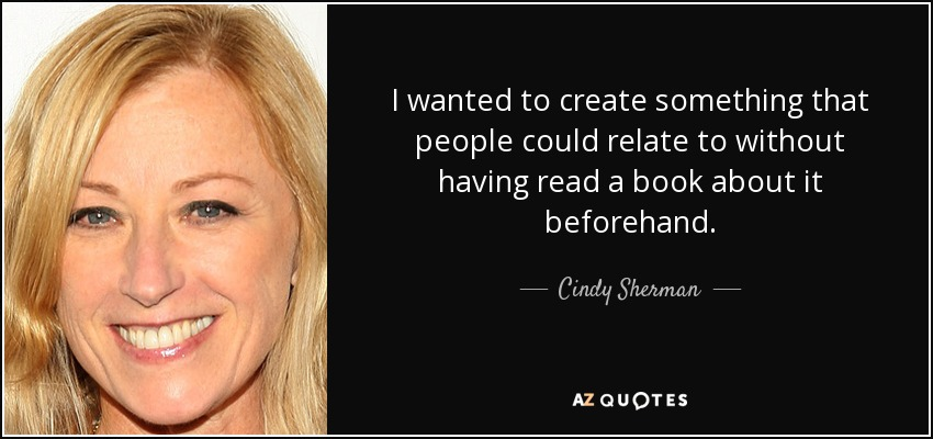 I wanted to create something that people could relate to without having read a book about it beforehand. - Cindy Sherman